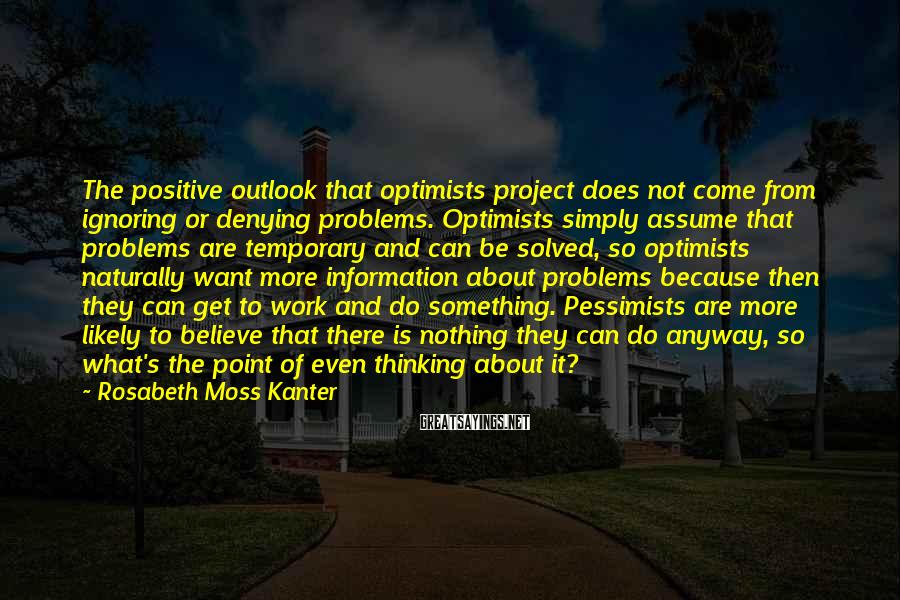 Rosabeth Moss Kanter Sayings: The positive outlook that optimists project does not come from ignoring or denying problems. Optimists