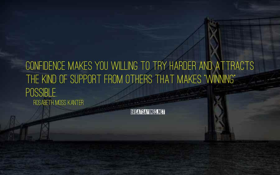 Rosabeth Moss Kanter Sayings: Confidence makes you willing to try harder and attracts the kind of support from others