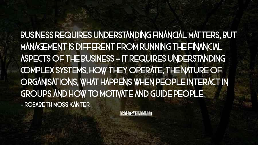 Rosabeth Moss Kanter Sayings: Business requires understanding financial matters, but management is different from running the financial aspects of