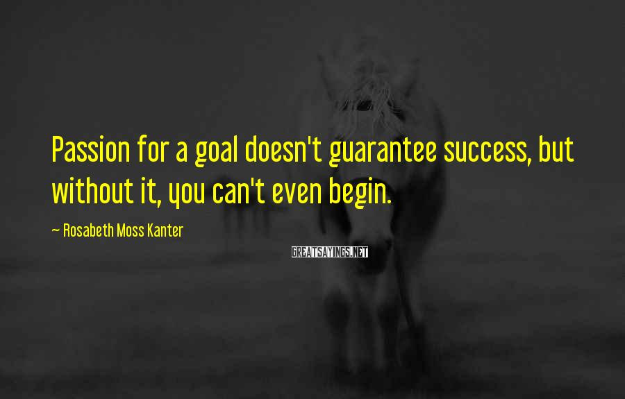 Rosabeth Moss Kanter Sayings: Passion for a goal doesn't guarantee success, but without it, you can't even begin.
