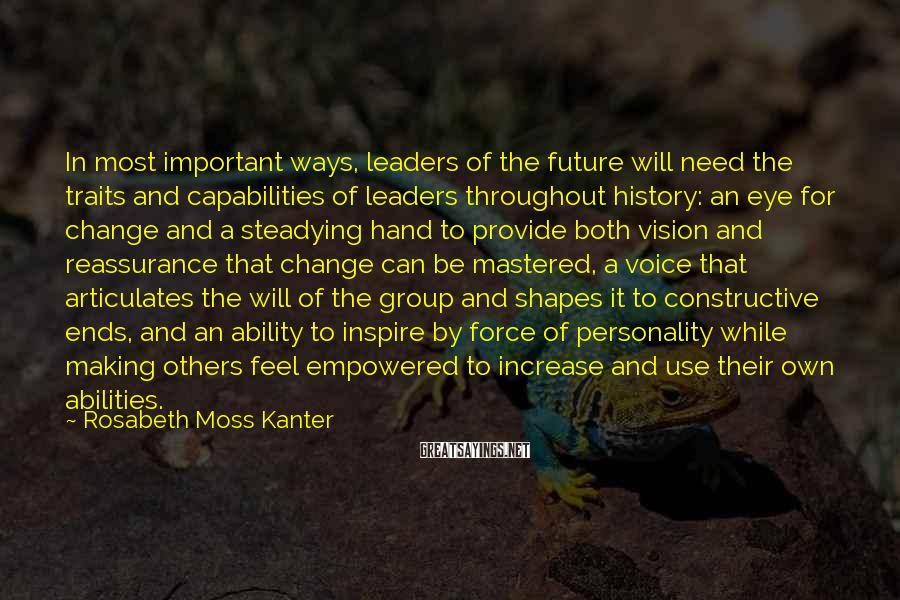 Rosabeth Moss Kanter Sayings: In most important ways, leaders of the future will need the traits and capabilities of