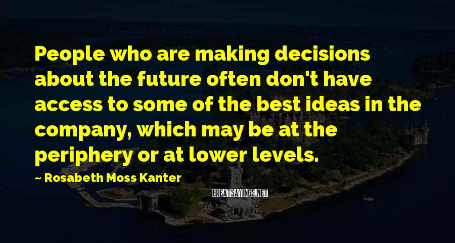 Rosabeth Moss Kanter Sayings: People who are making decisions about the future often don't have access to some of