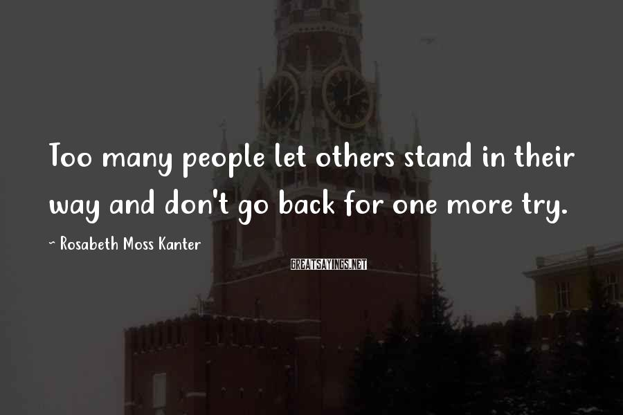 Rosabeth Moss Kanter Sayings: Too many people let others stand in their way and don't go back for one