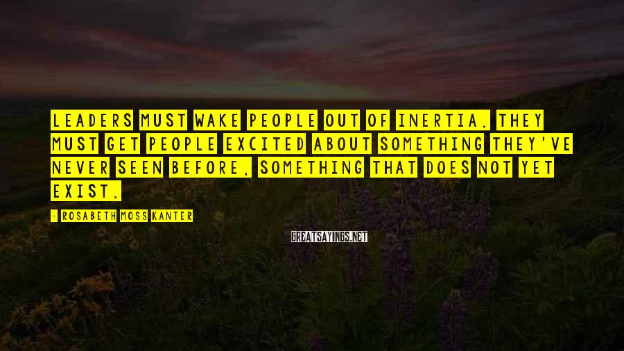 Rosabeth Moss Kanter Sayings: Leaders must wake people out of inertia. They must get people excited about something they've