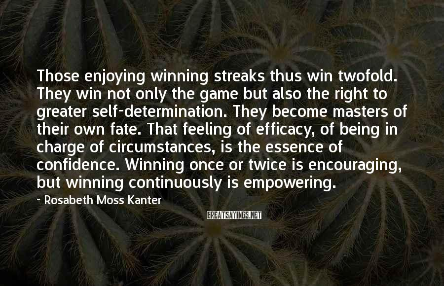 Rosabeth Moss Kanter Sayings: Those enjoying winning streaks thus win twofold. They win not only the game but also