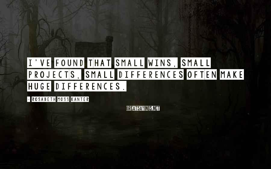 Rosabeth Moss Kanter Sayings: I've found that small wins, small projects, small differences often make huge differences.