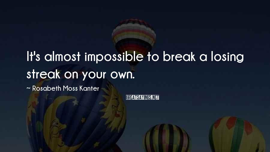 Rosabeth Moss Kanter Sayings: It's almost impossible to break a losing streak on your own.