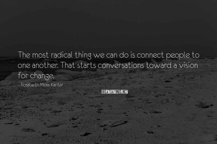 Rosabeth Moss Kanter Sayings: The most radical thing we can do is connect people to one another. That starts