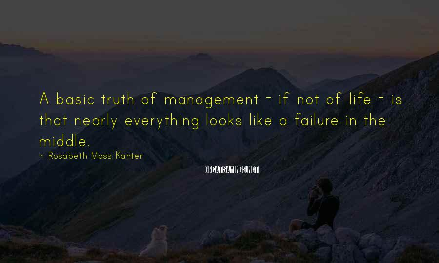 Rosabeth Moss Kanter Sayings: A basic truth of management - if not of life - is that nearly everything