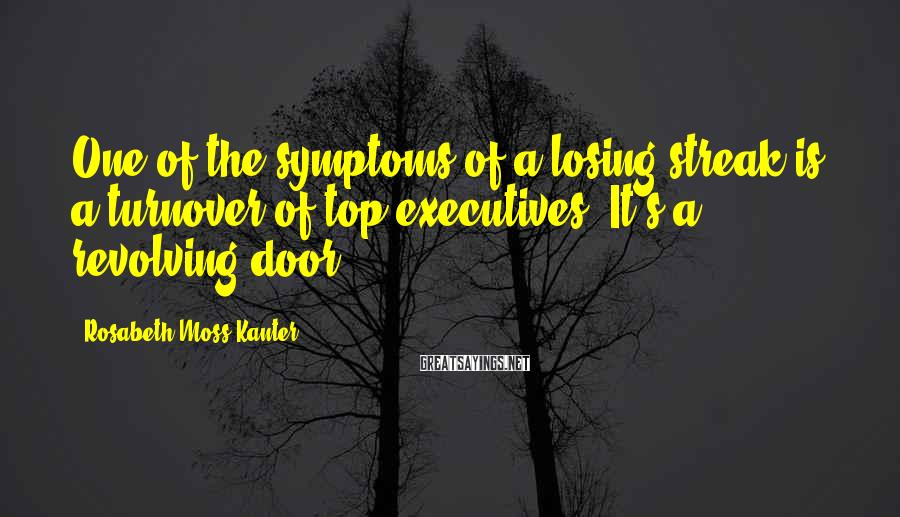 Rosabeth Moss Kanter Sayings: One of the symptoms of a losing streak is a turnover of top executives. It's