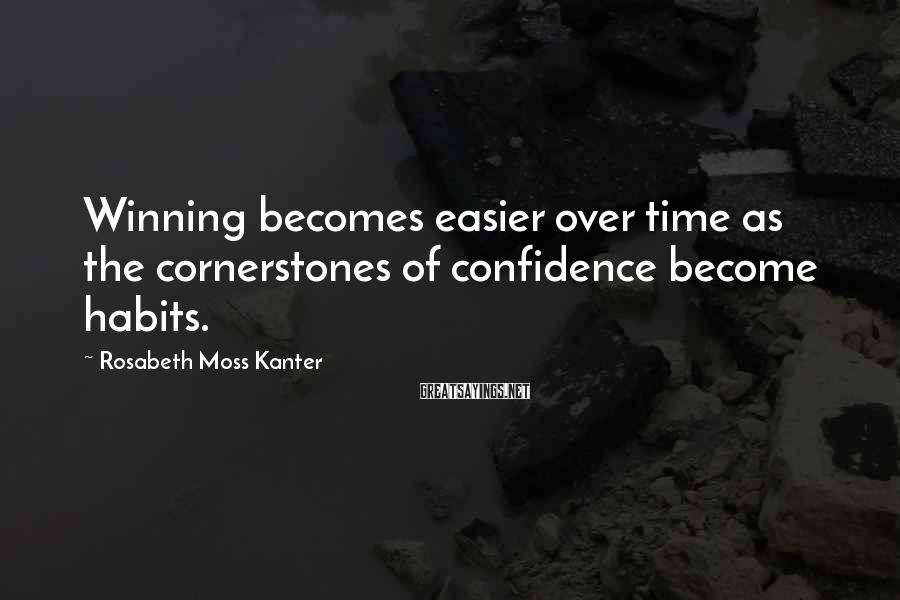 Rosabeth Moss Kanter Sayings: Winning becomes easier over time as the cornerstones of confidence become habits.