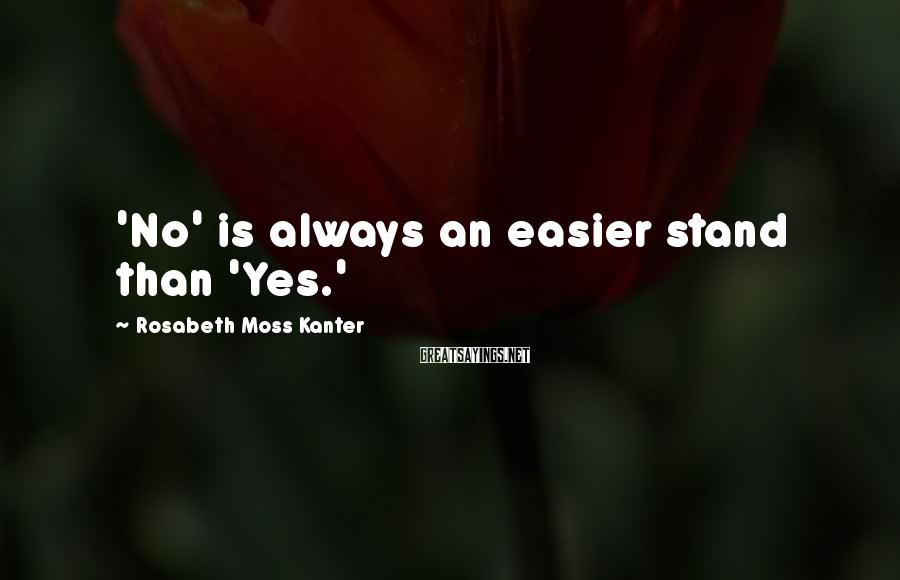 Rosabeth Moss Kanter Sayings: 'No' is always an easier stand than 'Yes.'