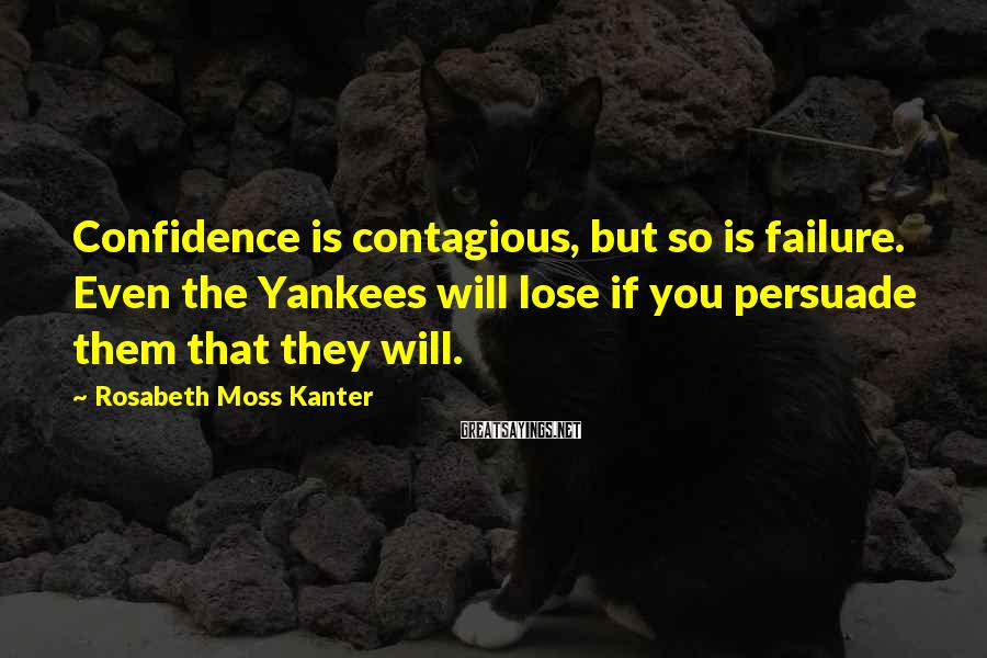 Rosabeth Moss Kanter Sayings: Confidence is contagious, but so is failure. Even the Yankees will lose if you persuade