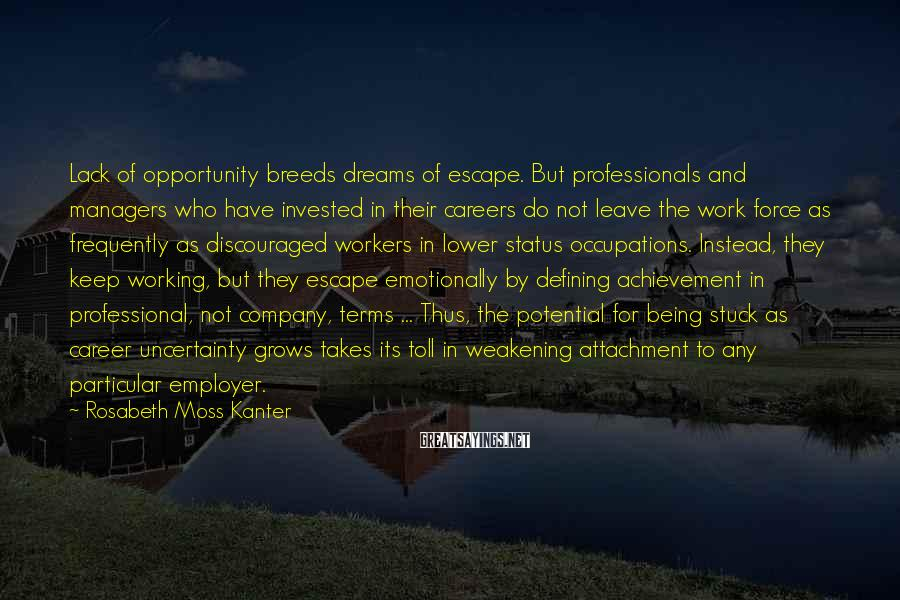 Rosabeth Moss Kanter Sayings: Lack of opportunity breeds dreams of escape. But professionals and managers who have invested in