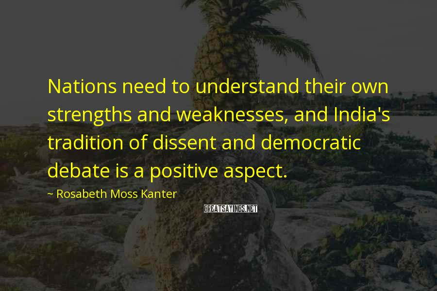 Rosabeth Moss Kanter Sayings: Nations need to understand their own strengths and weaknesses, and India's tradition of dissent and