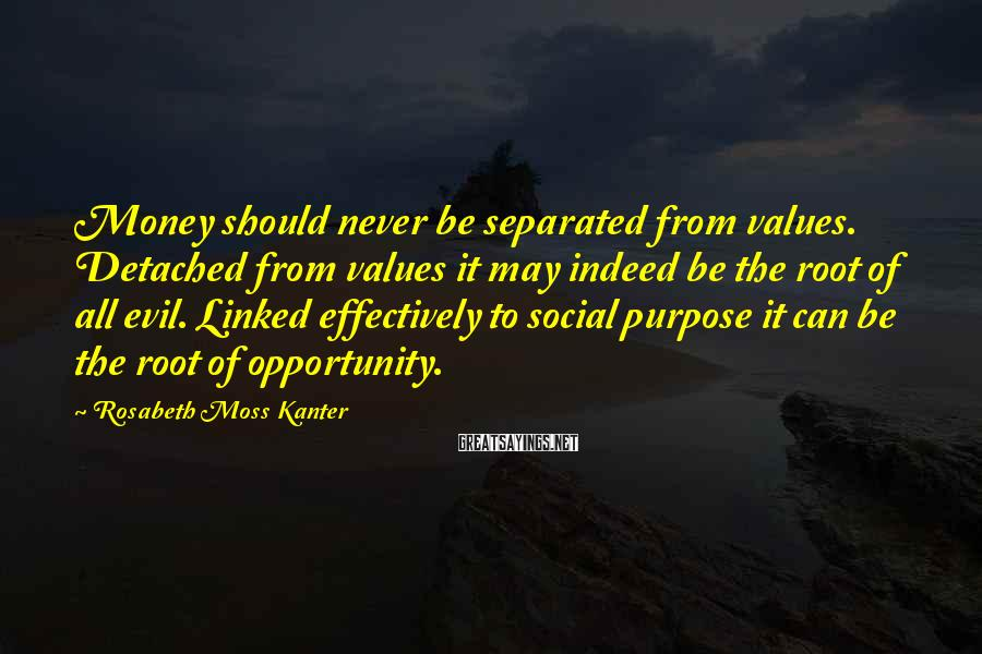 Rosabeth Moss Kanter Sayings: Money should never be separated from values. Detached from values it may indeed be the