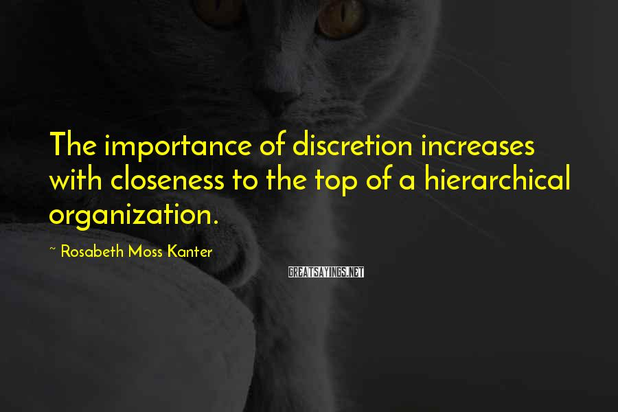 Rosabeth Moss Kanter Sayings: The importance of discretion increases with closeness to the top of a hierarchical organization.