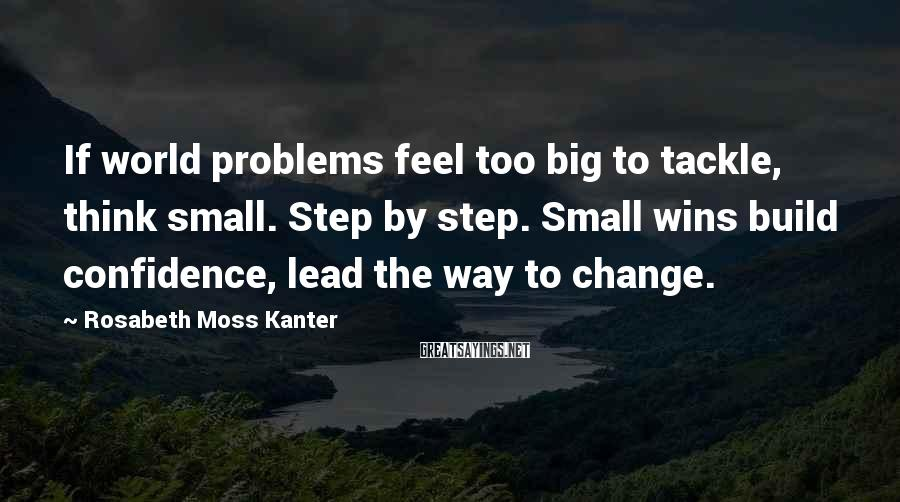Rosabeth Moss Kanter Sayings: If world problems feel too big to tackle, think small. Step by step. Small wins