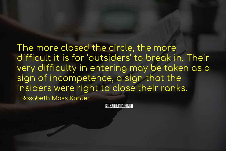 Rosabeth Moss Kanter Sayings: The more closed the circle, the more difficult it is for 'outsiders' to break in.