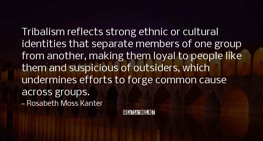 Rosabeth Moss Kanter Sayings: Tribalism reflects strong ethnic or cultural identities that separate members of one group from another,