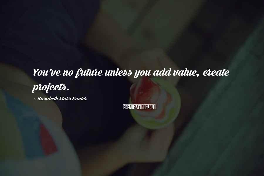 Rosabeth Moss Kanter Sayings: You've no future unless you add value, create projects.