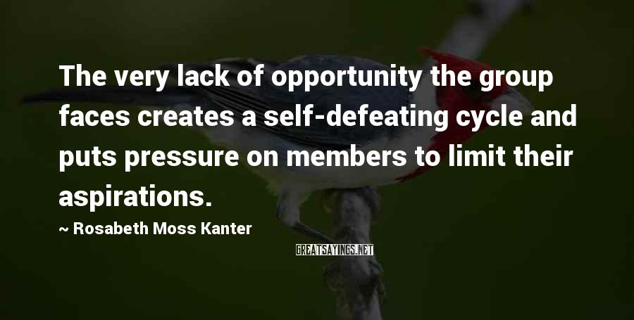 Rosabeth Moss Kanter Sayings: The very lack of opportunity the group faces creates a self-defeating cycle and puts pressure