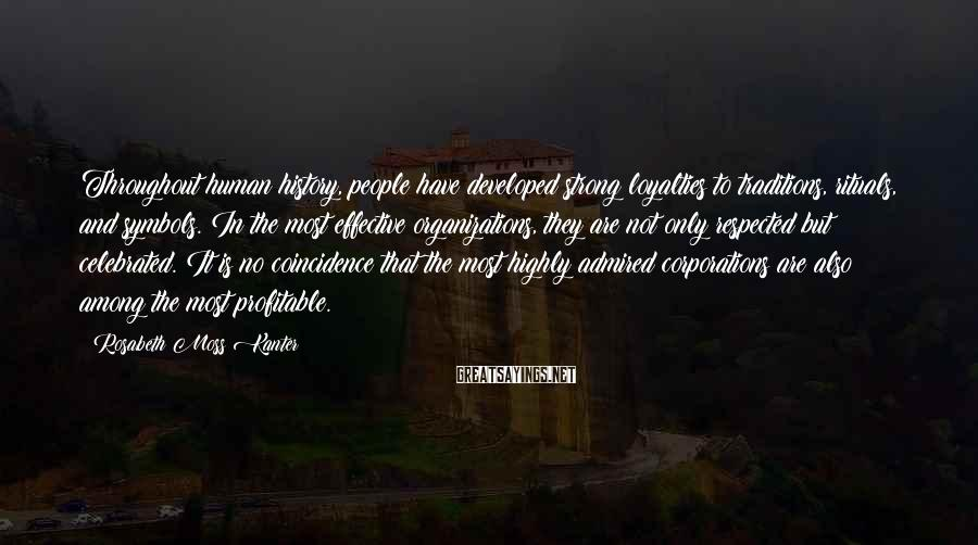 Rosabeth Moss Kanter Sayings: Throughout human history, people have developed strong loyalties to traditions, rituals, and symbols. In the
