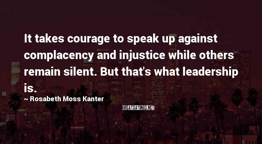 Rosabeth Moss Kanter Sayings: It takes courage to speak up against complacency and injustice while others remain silent. But