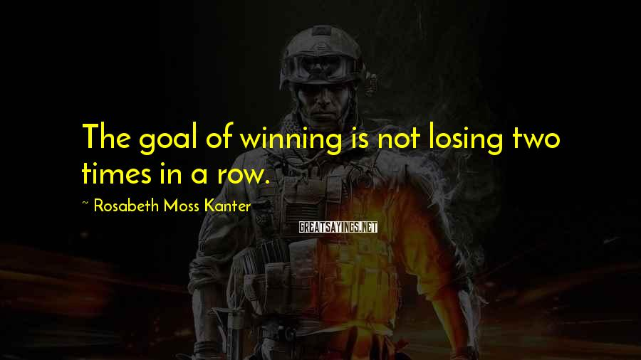 Rosabeth Moss Kanter Sayings: The goal of winning is not losing two times in a row.