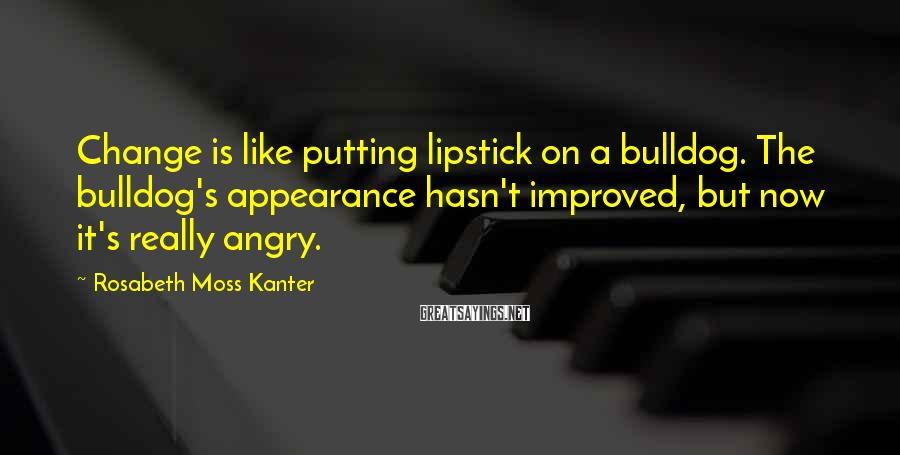 Rosabeth Moss Kanter Sayings: Change is like putting lipstick on a bulldog. The bulldog's appearance hasn't improved, but now