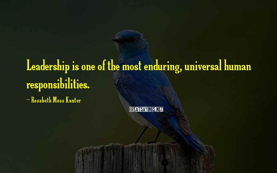 Rosabeth Moss Kanter Sayings: Leadership is one of the most enduring, universal human responsibilities.