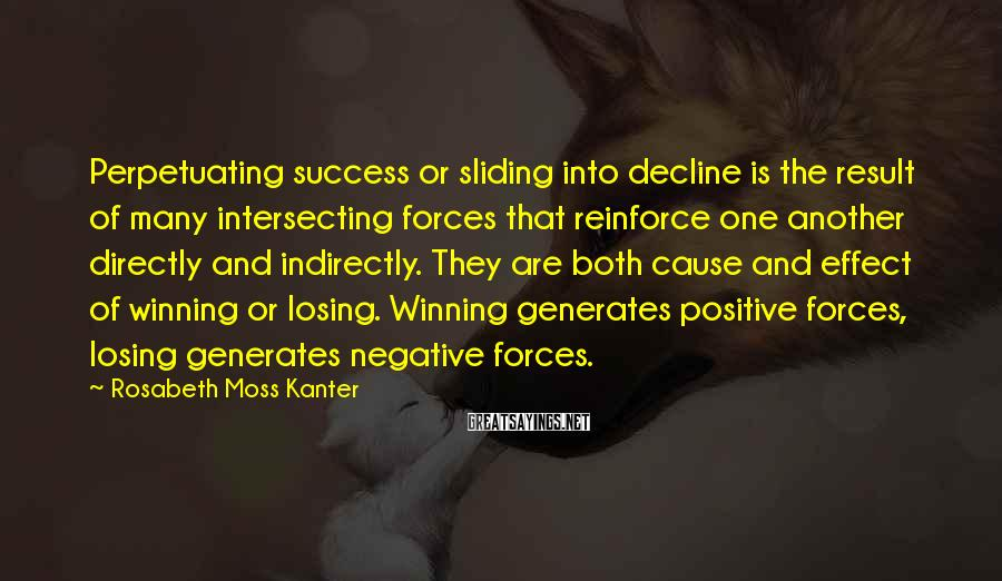 Rosabeth Moss Kanter Sayings: Perpetuating success or sliding into decline is the result of many intersecting forces that reinforce