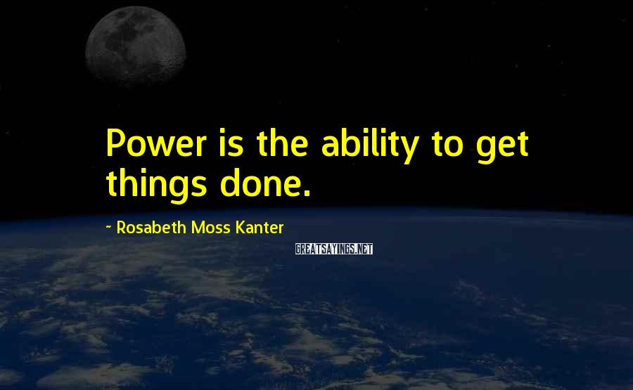 Rosabeth Moss Kanter Sayings: Power is the ability to get things done.