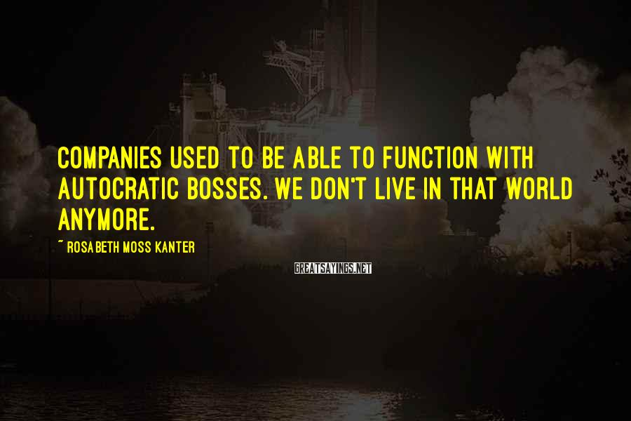 Rosabeth Moss Kanter Sayings: Companies used to be able to function with autocratic bosses. We don't live in that