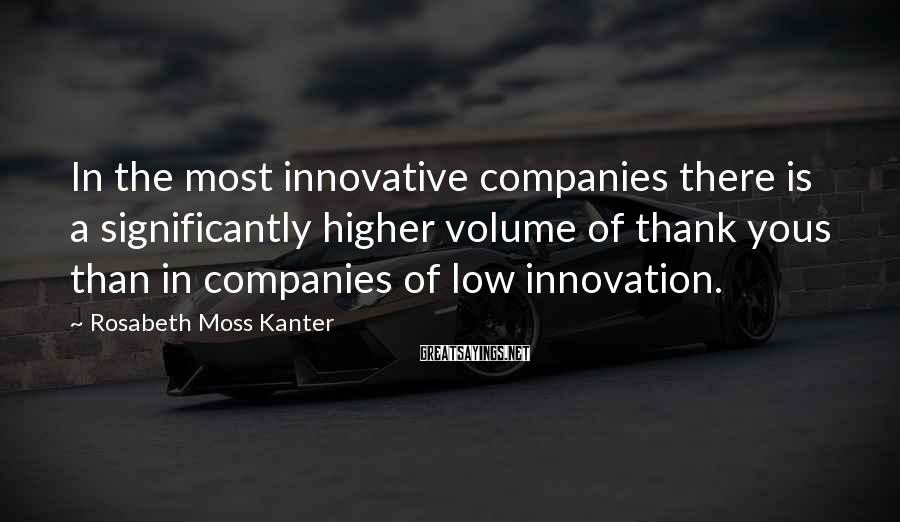 Rosabeth Moss Kanter Sayings: In the most innovative companies there is a significantly higher volume of thank yous than