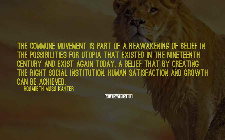 Rosabeth Moss Kanter Sayings: The commune movement is part of a reawakening of belief in the possibilities for utopia