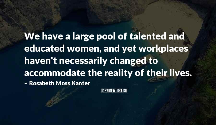 Rosabeth Moss Kanter Sayings: We have a large pool of talented and educated women, and yet workplaces haven't necessarily