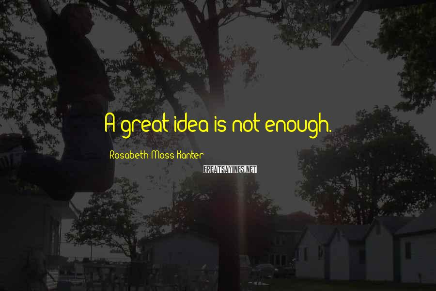 Rosabeth Moss Kanter Sayings: A great idea is not enough.