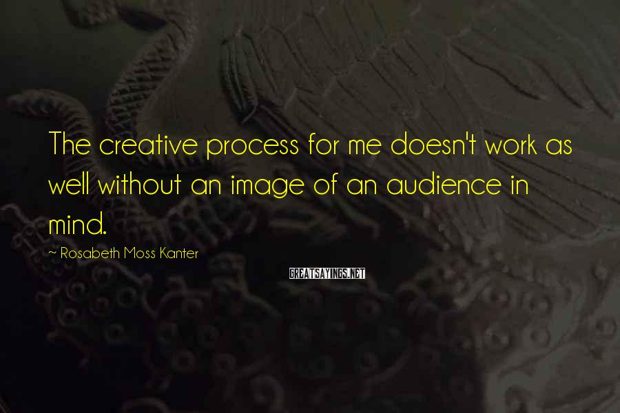 Rosabeth Moss Kanter Sayings: The creative process for me doesn't work as well without an image of an audience