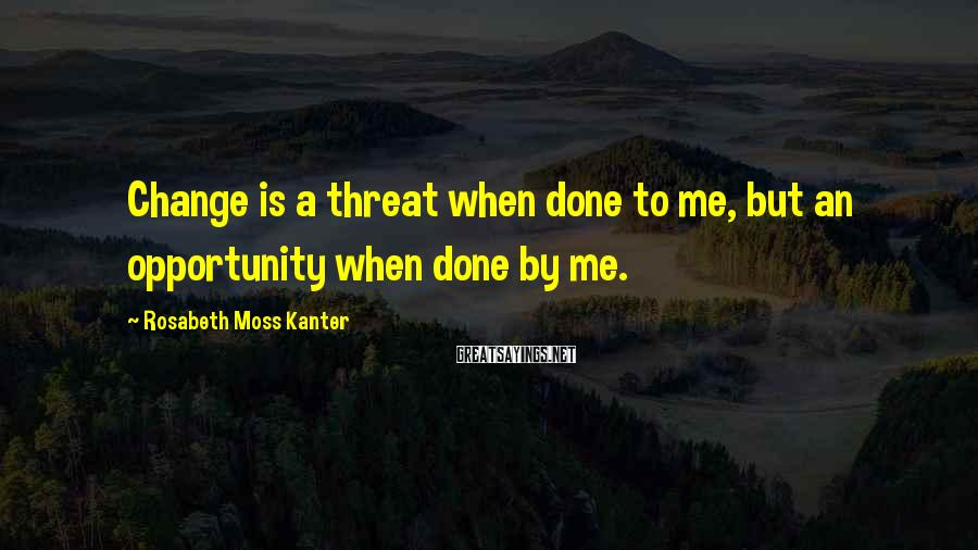 Rosabeth Moss Kanter Sayings: Change is a threat when done to me, but an opportunity when done by me.