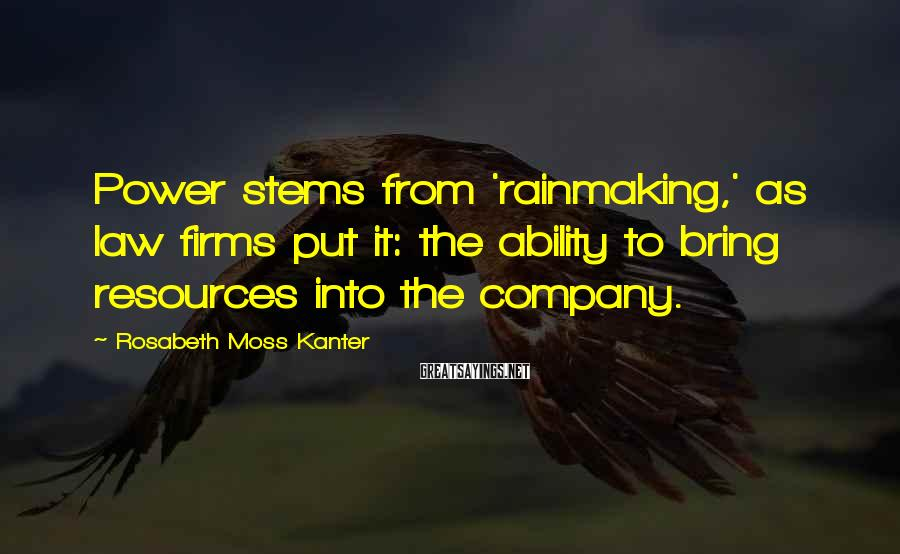 Rosabeth Moss Kanter Sayings: Power stems from 'rainmaking,' as law firms put it: the ability to bring resources into