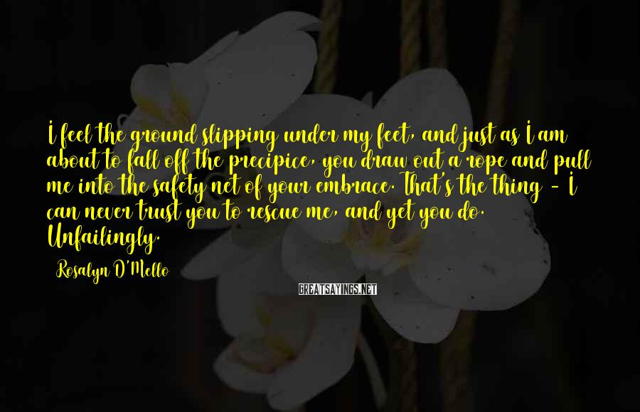 Rosalyn D'Mello Sayings: I feel the ground slipping under my feet, and just as I am about to