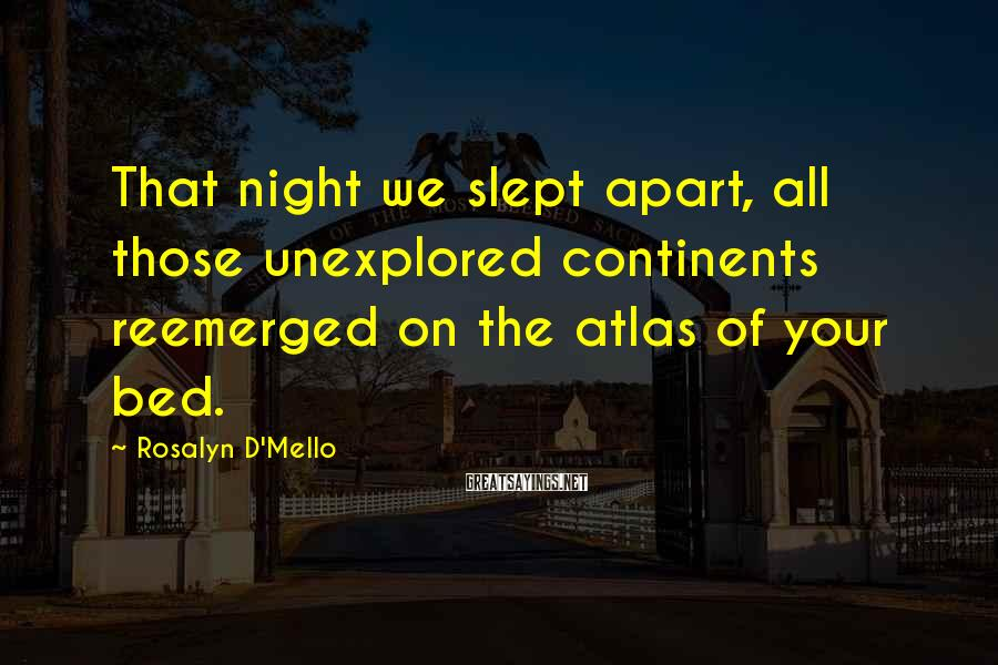 Rosalyn D'Mello Sayings: That night we slept apart, all those unexplored continents reemerged on the atlas of your