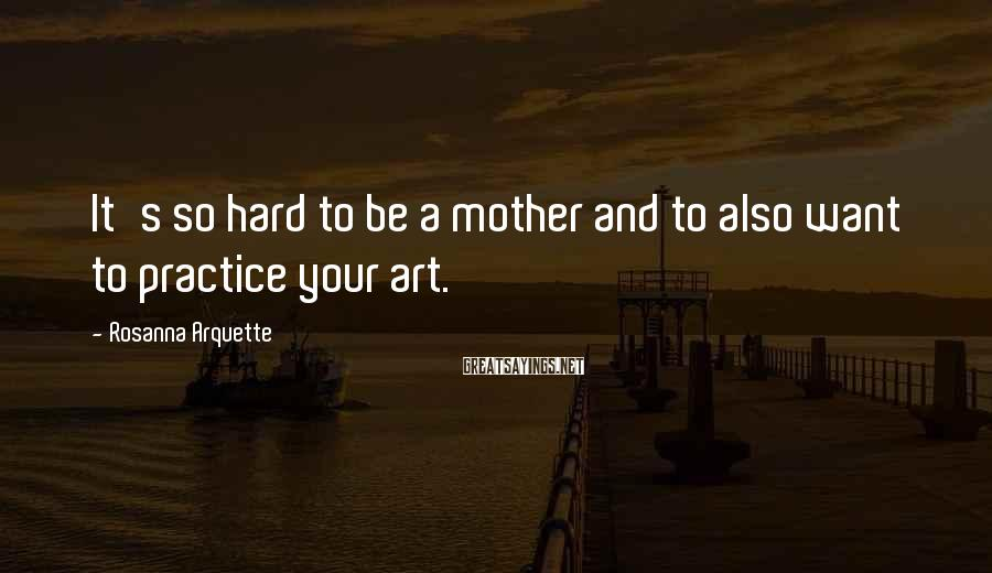 Rosanna Arquette Sayings: It's so hard to be a mother and to also want to practice your art.