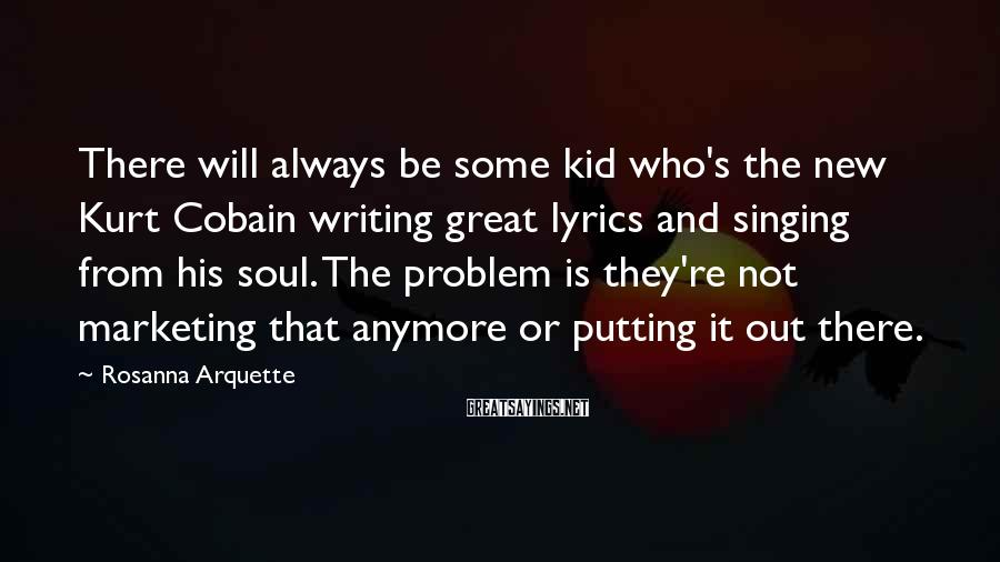 Rosanna Arquette Sayings: There will always be some kid who's the new Kurt Cobain writing great lyrics and