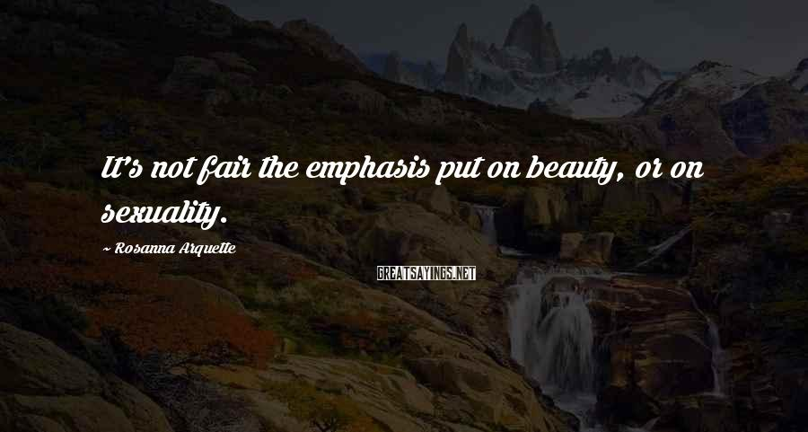 Rosanna Arquette Sayings: It's not fair the emphasis put on beauty, or on sexuality.
