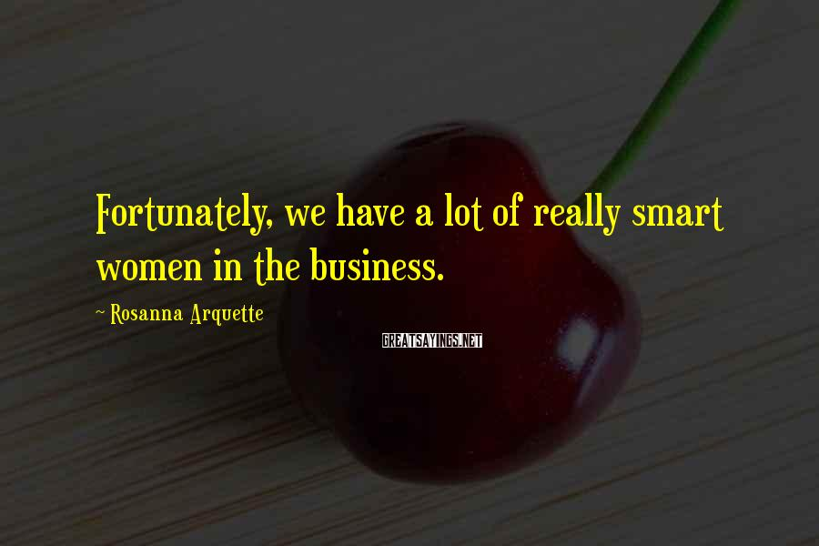 Rosanna Arquette Sayings: Fortunately, we have a lot of really smart women in the business.