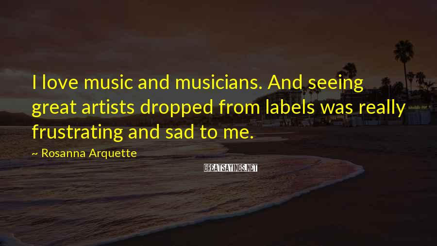 Rosanna Arquette Sayings: I love music and musicians. And seeing great artists dropped from labels was really frustrating