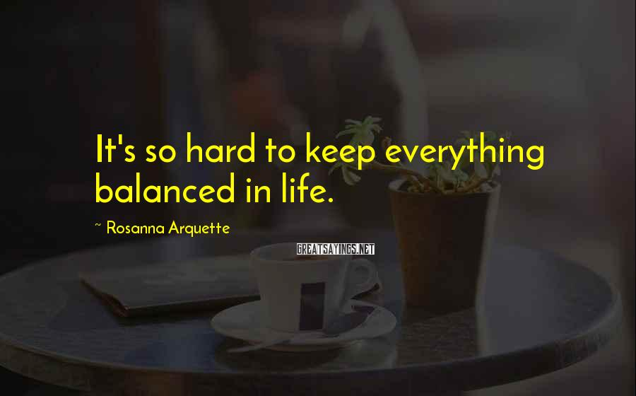 Rosanna Arquette Sayings: It's so hard to keep everything balanced in life.