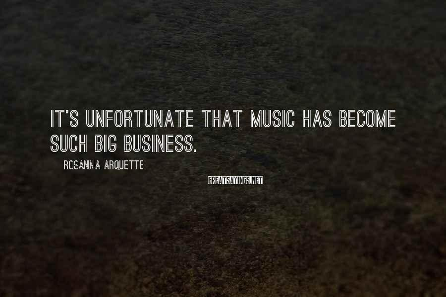 Rosanna Arquette Sayings: It's unfortunate that music has become such big business.